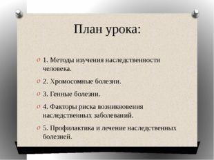 План урока:  1. Методы изучения наследственности человека. 2. Хромосомные бо