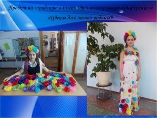 Проект на городскую олимпиаду и на школьную конференцию «Цветы для малой род