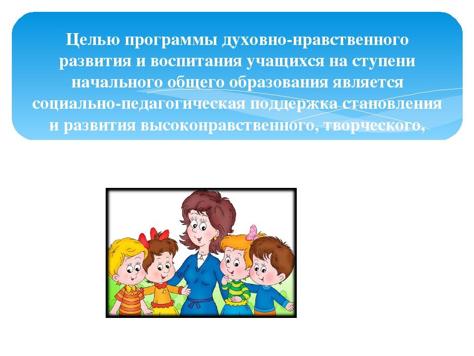 Целью программы духовно-нравственного развития и воспитания учащихся на ступе...