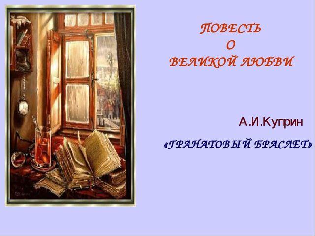 А.И.Куприн ПОВЕСТЬ О ВЕЛИКОЙ ЛЮБВИ «ГРАНАТОВЫЙ БРАСЛЕТ»