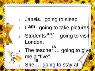 Jane … going to sleep. I … going to take pictures. Students … going to visit