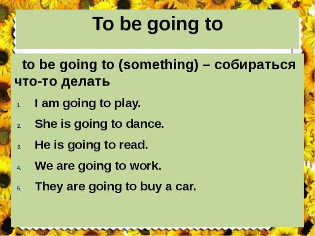 To be going to to be going to (something) – собираться что-то делать I am goi...