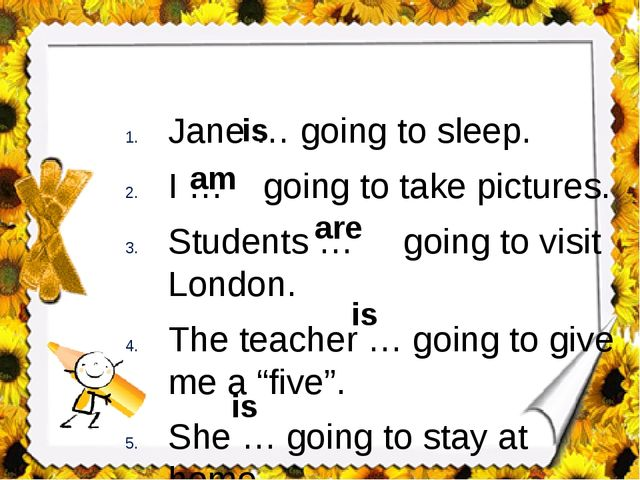 Jane … going to sleep. I … going to take pictures. Students … going to visit...