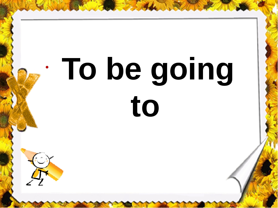 To be going to