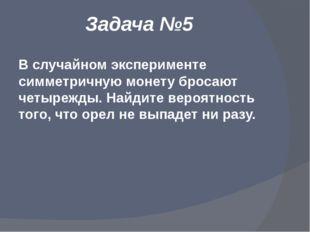 Задача №5 В случайном эксперименте симметричную монету бросают четырежды. Най