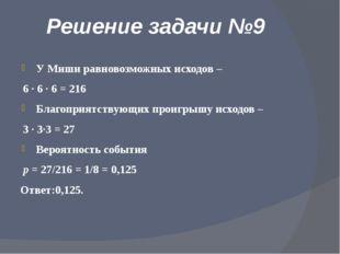 Решение задачи №9 У Миши равновозможных исходов – 6 · 6 · 6 = 216 Благоприятс