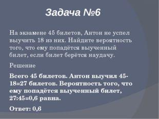 Задача №6 На экзамене 45 билетов, Антон не успел выучить 18 из них. Найдите в