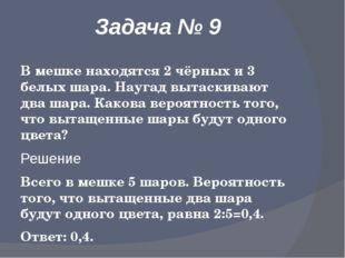 Задача № 9 В мешке находятся 2 чёрных и 3 белых шара. Наугад вытаскивают два