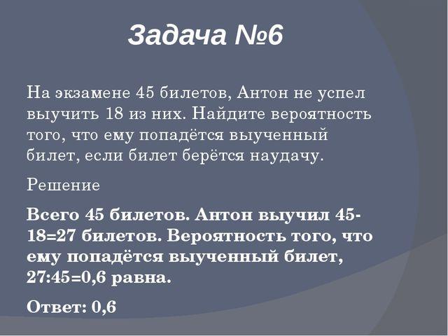Задача №6 На экзамене 45 билетов, Антон не успел выучить 18 из них. Найдите в...