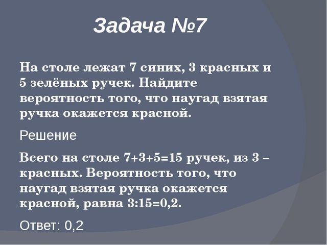 Задача №7 На столе лежат 7 синих, 3 красных и 5 зелёных ручек. Найдите вероят...