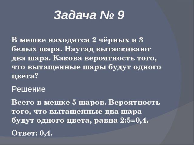 Задача № 9 В мешке находятся 2 чёрных и 3 белых шара. Наугад вытаскивают два...
