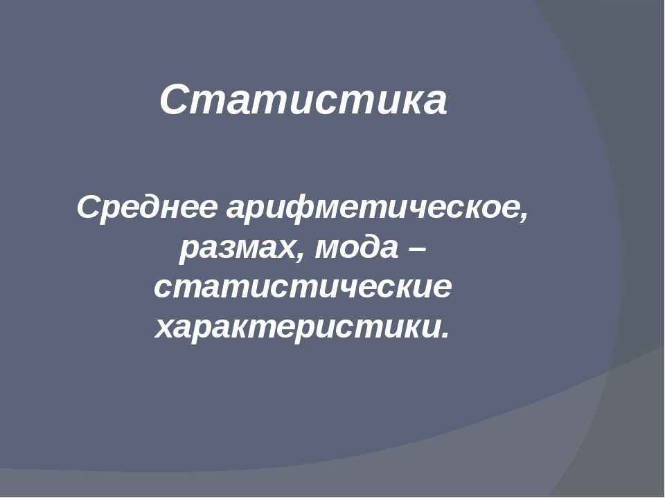 Статистика Среднее арифметическое, размах, мода – статистические характеристи...