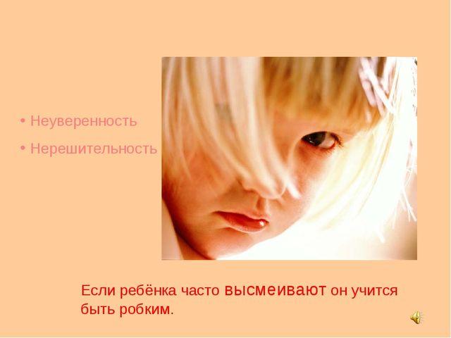 Неуверенность Нерешительность Если ребёнка часто высмеивают он учится быть р...
