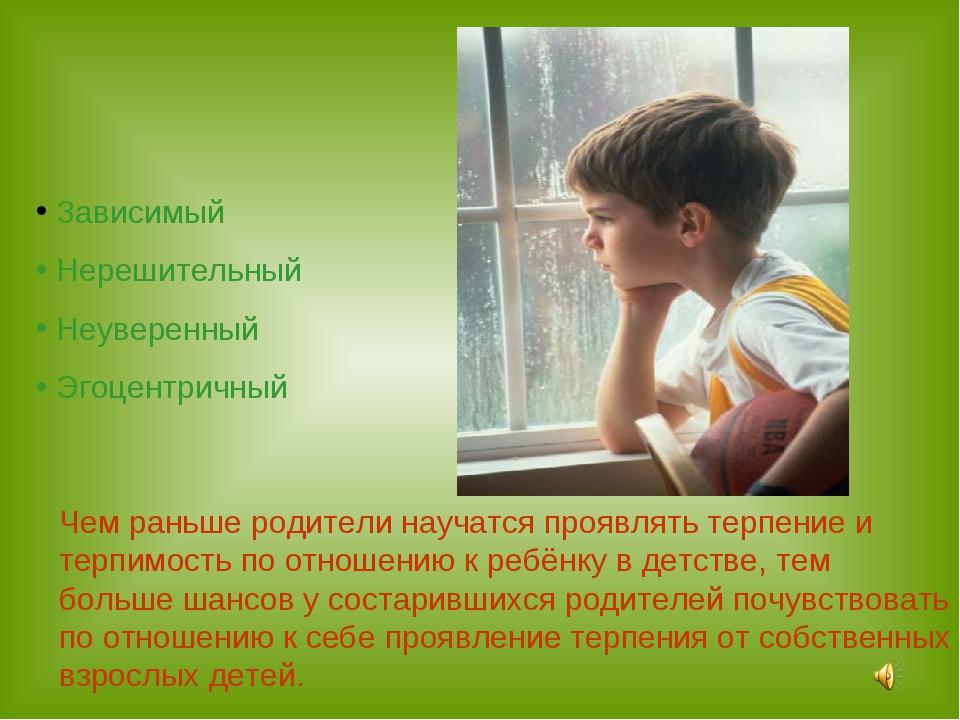 Зависимый Нерешительный Неуверенный Эгоцентричный Чем раньше родители научат...