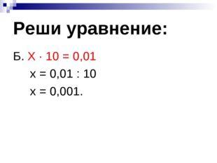 Реши уравнение: Б. Х ∙ 10 = 0,01 х = 0,01 : 10 х = 0,001.