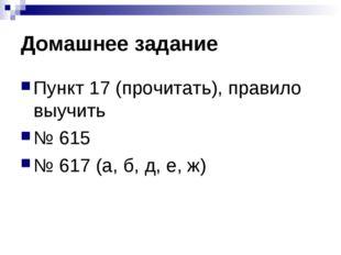 Домашнее задание Пункт 17 (прочитать), правило выучить № 615 № 617 (а, б, д,