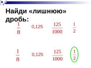 Найди «лишнюю» дробь: 0,125 0,125