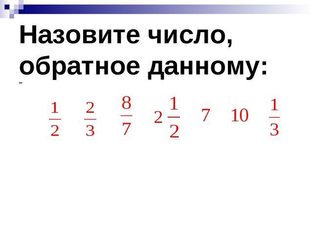 Назовите число, обратное данному:
