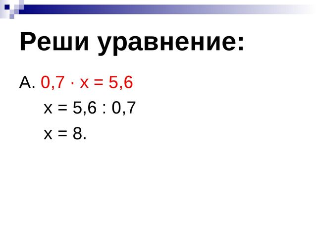 Реши уравнение: А. 0,7 ∙ х = 5,6 х = 5,6 : 0,7 х = 8.