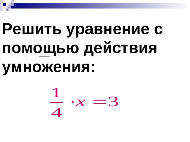 Решить уравнение с помощью действия умножения: