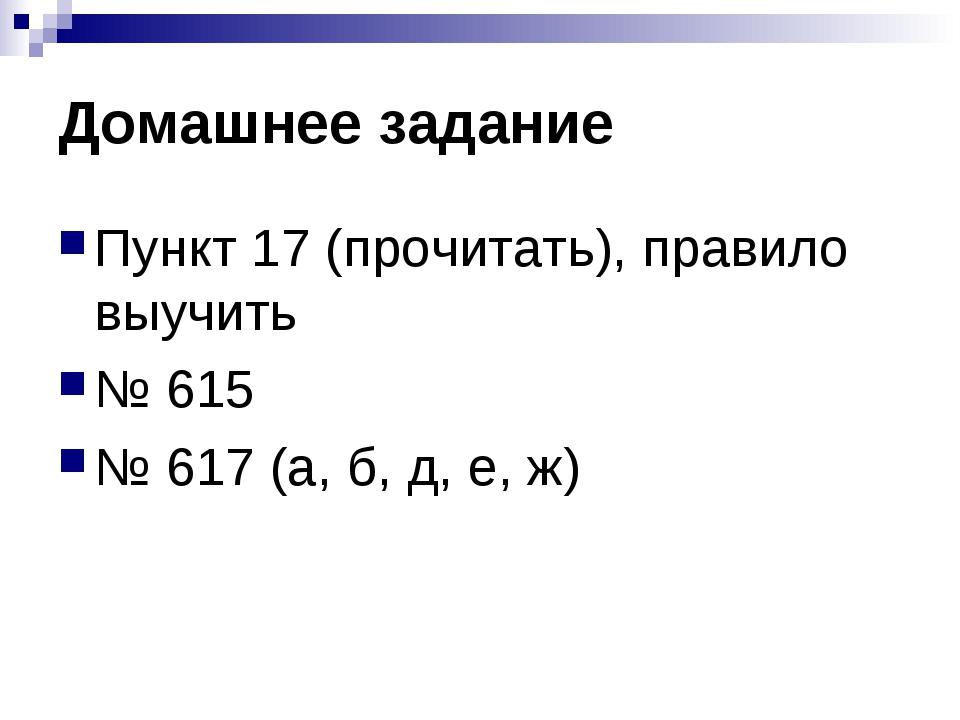 Домашнее задание Пункт 17 (прочитать), правило выучить № 615 № 617 (а, б, д,...