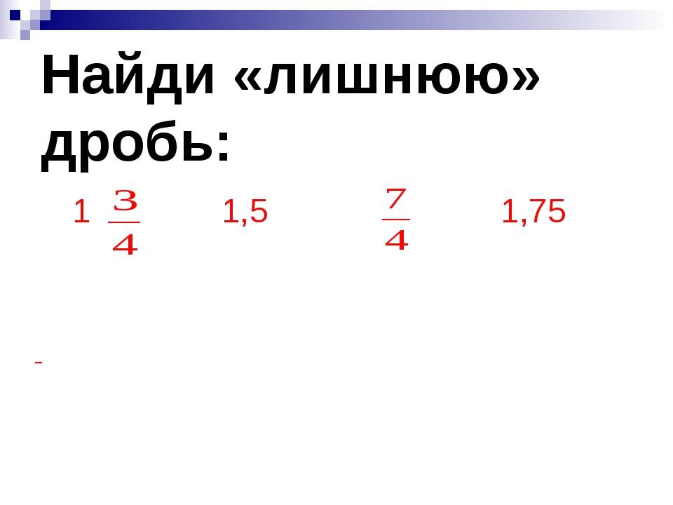Найди «лишнюю» дробь: 1 1,5 1,75