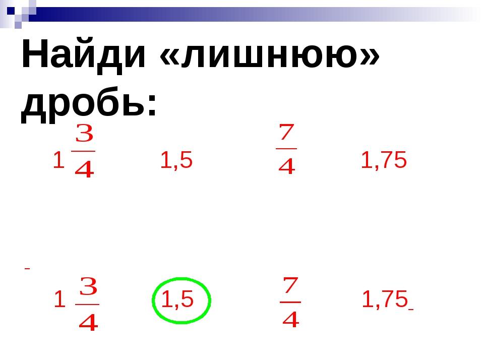 Найди «лишнюю» дробь: 1 1,5 1,75 1 1,5 1,75