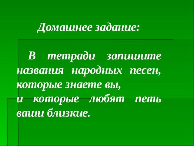 Домашнее задание: В тетради запишите названия народных песен, которые знаете...