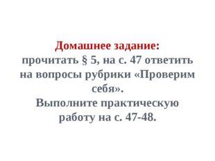 Домашнее задание: прочитать § 5, на с. 47 ответить на вопросы рубрики «Провер