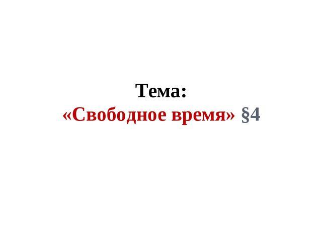 Тема: «Свободное время» §4