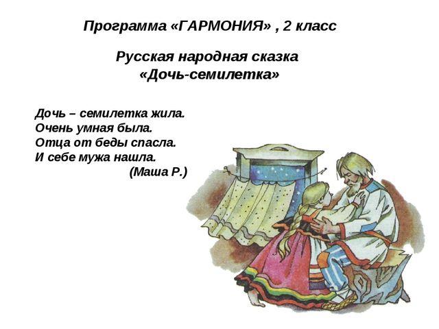 Программа «ГАРМОНИЯ» , 2 класс Русская народная сказка «Дочь-семилетка» Дочь...