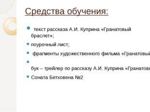 Средства обучения: текст рассказа А.И. Куприна «Гранатовый браслет»; поурочны