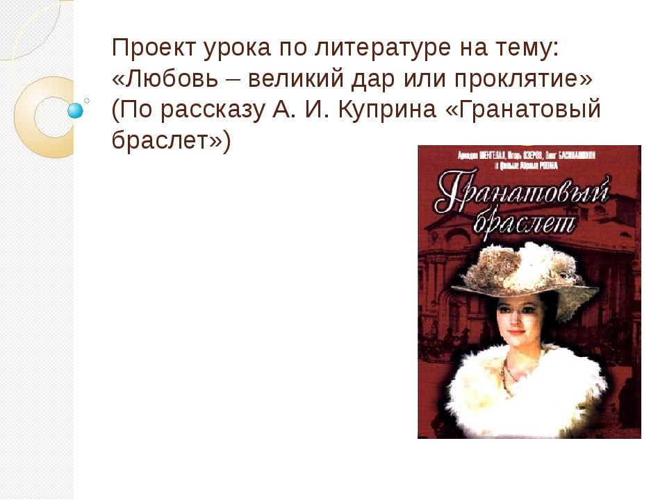 Проект урока по литературе на тему: «Любовь – великий дар или проклятие» (По...