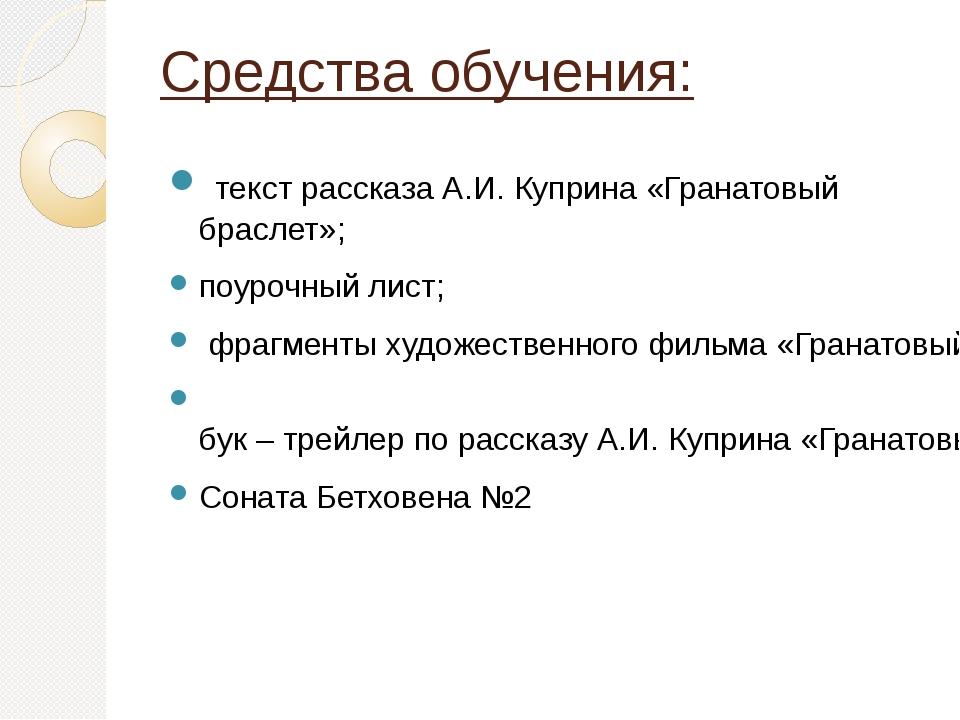 Средства обучения: текст рассказа А.И. Куприна «Гранатовый браслет»; поурочны...