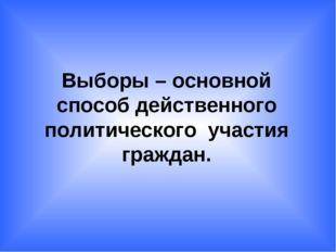 Выборы – основной способ действенного политического участия граждан.