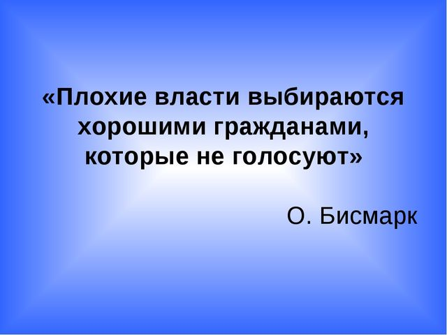 «Плохие власти выбираются хорошими гражданами, которые не голосуют» О. Бисмарк