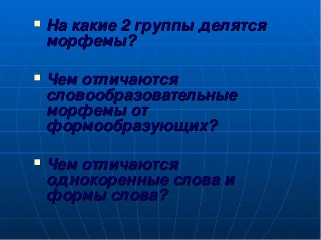 На какие 2 группы делятся морфемы? Чем отличаются словообразовательные морфем...