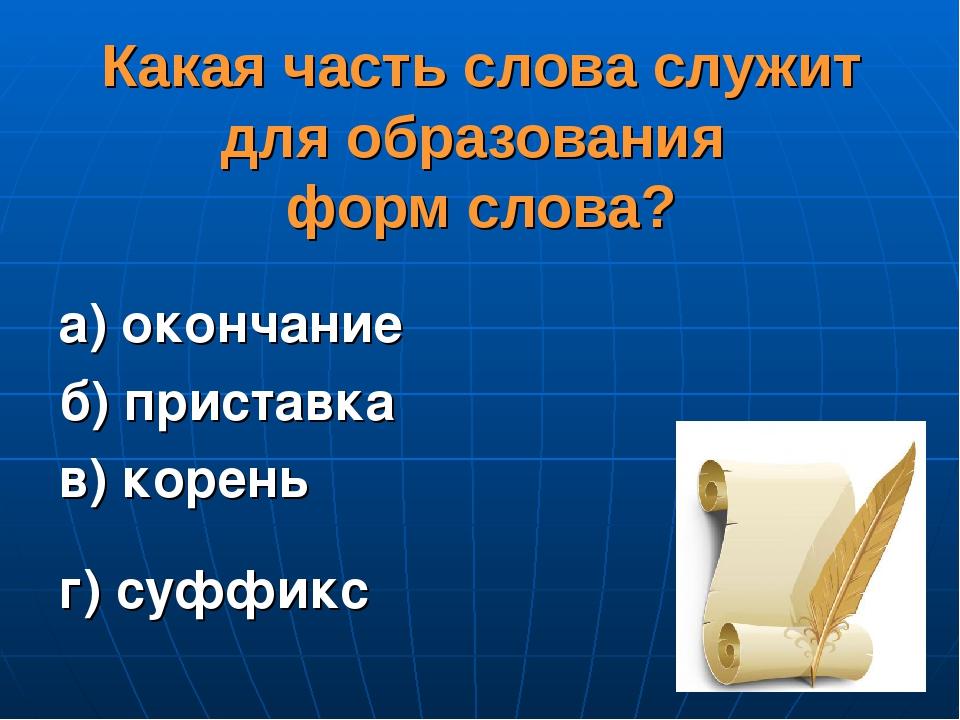 Какая часть слова служит для образования форм слова? а) окончание б) приставк...