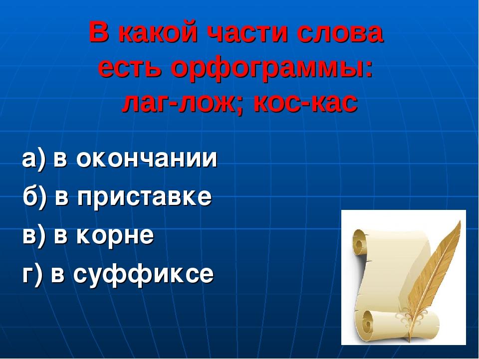 В какой части слова есть орфограммы: лаг-лож; кос-кас а) в окончании б) в при...