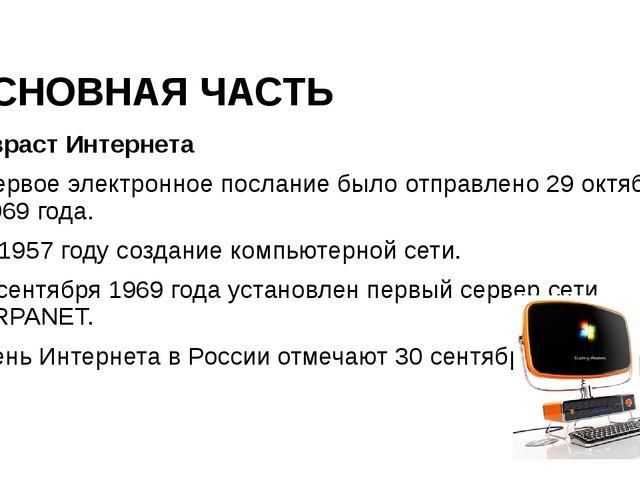 ОСНОВНАЯ ЧАСТЬ Возраст Интернета Первое электронное послание было отправлен...