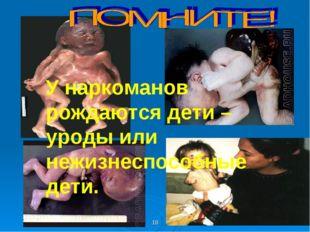 У наркоманов рождаются дети –уроды или нежизнеспособные дети. *
