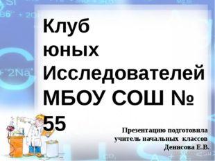Клуб юных Исследователей МБОУ СОШ № 55 Презентацию подготовила учитель началь