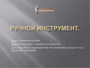 Тема: Ручной инструмент. Цель: Познакомить с видами инструментов. Дать подроб