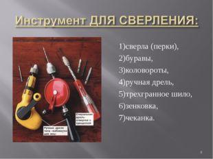 1)сверла (перки), 2)буравы, 3)коловороты, 4)ручная дрель, 5)трехгранное шило,