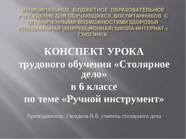 КОНСПЕКТ УРОКА трудового обучения «Столярное дело» в 6 классе по теме «Ручной...