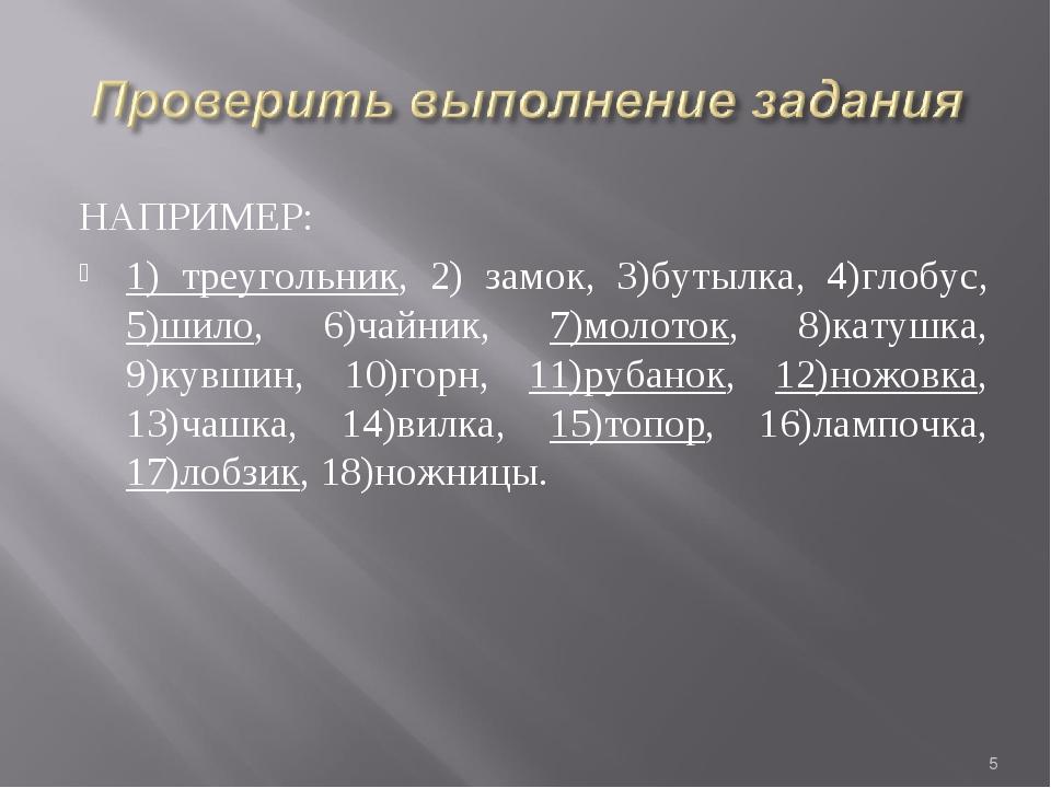 НАПРИМЕР: 1) треугольник, 2) замок, 3)бутылка, 4)глобус, 5)шило, 6)чайник, 7)...