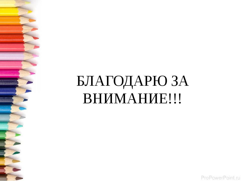 БЛАГОДАРЮ ЗА ВНИМАНИЕ!!!