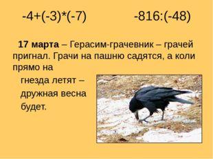 -4+(-3)*(-7) -816:(-48) 17 марта – Герасим-грачевник – грачей пригнал. Грачи