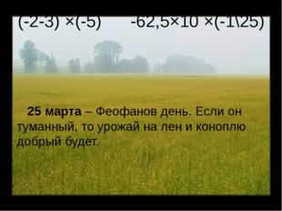 (-2-3) ×(-5) -62,5×10 ×(-1\25) 25 марта – Феофанов день. Если он туманный, то