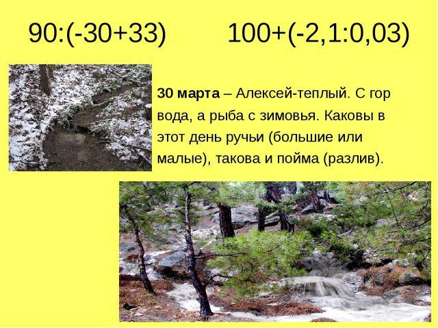 90:(-30+33) 100+(-2,1:0,03) 30 марта – Алексей-теплый. С гор вода, а рыба с з...